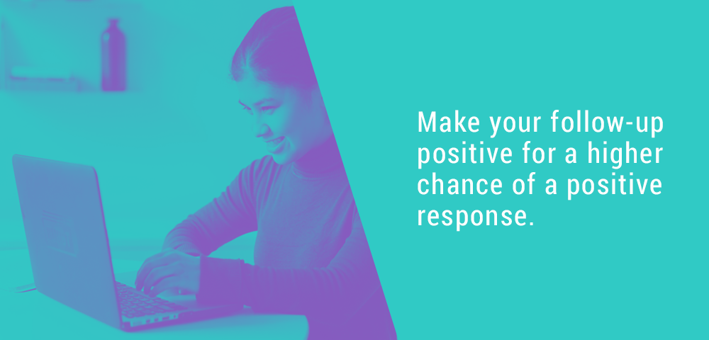 Make your follow up positive for a higher chance of a positive response.