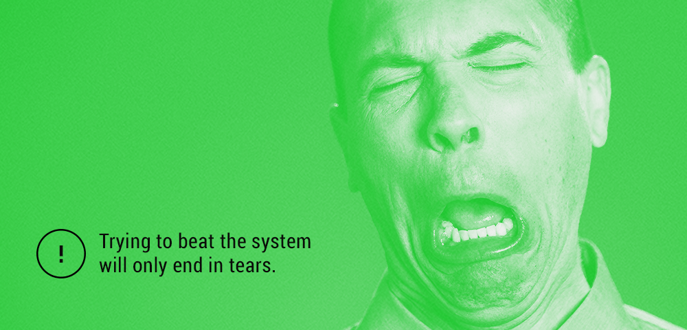trying to beat the system will only end in tears