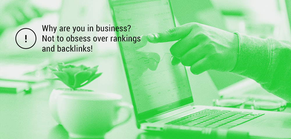 you are in business not to obsess over rankings and backlinks