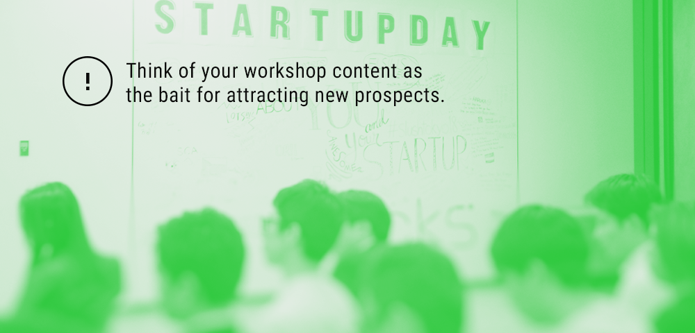 think of your workshop content as the bait for attracting new prospects