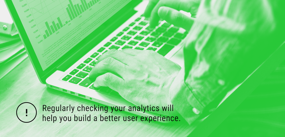 checking your Google analytics regularly will help you build better user experience