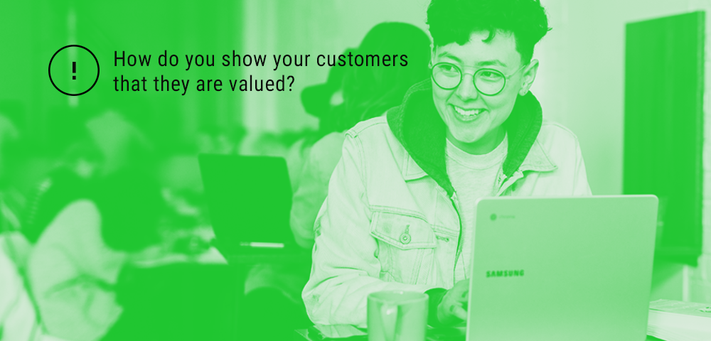 show your customers that they are valued